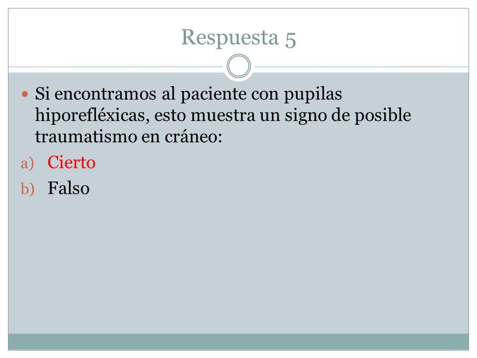 Respuesta 5 Si encontramos al paciente con pupilas hiporefléxicas, esto muestra un signo de posible traumatismo en cráneo: a) Cierto b) Falso