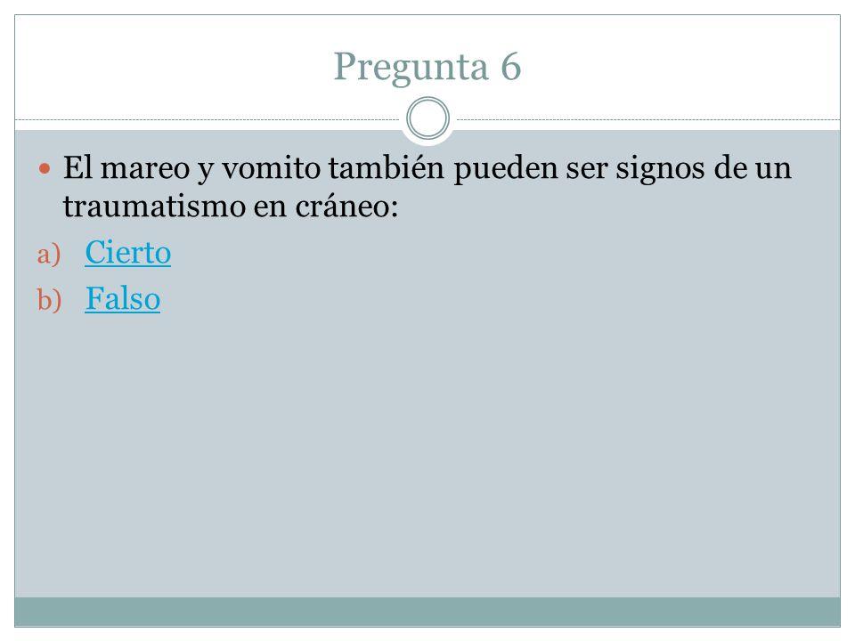 Pregunta 6 El mareo y vomito también pueden ser signos de un traumatismo en cráneo: a) Cierto Cierto b) Falso Falso