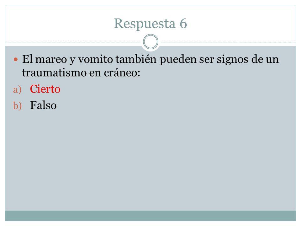 Respuesta 6 El mareo y vomito también pueden ser signos de un traumatismo en cráneo: a) Cierto b) Falso