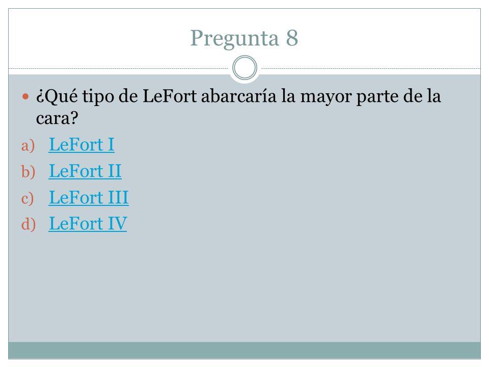 Pregunta 8 ¿Qué tipo de LeFort abarcaría la mayor parte de la cara? a) LeFort I LeFort I b) LeFort II LeFort II c) LeFort III LeFort III d) LeFort IV