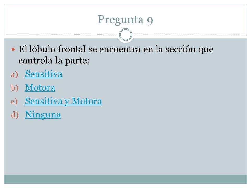 Pregunta 9 El lóbulo frontal se encuentra en la sección que controla la parte: a) Sensitiva Sensitiva b) Motora Motora c) Sensitiva y Motora Sensitiva