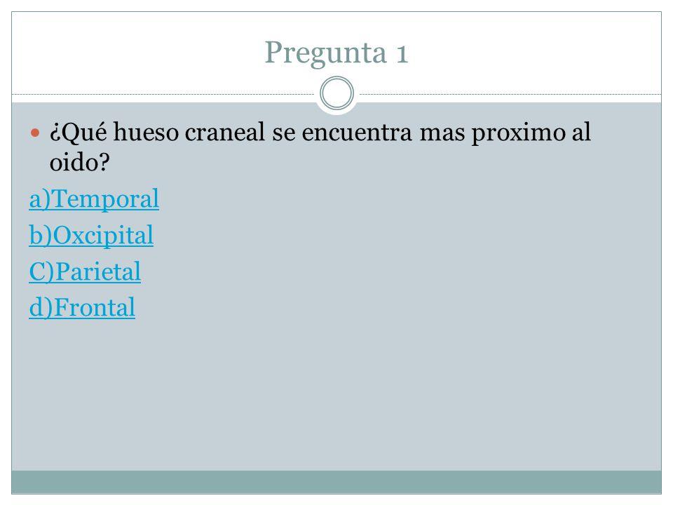 Pregunta 1 ¿Qué hueso craneal se encuentra mas proximo al oido? a)Temporal b)Oxcipital C)Parietal d)Frontal