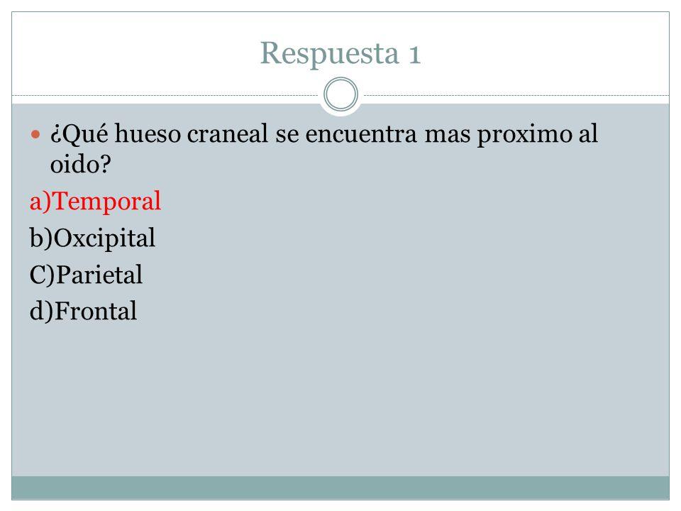 Respuesta 1 ¿Qué hueso craneal se encuentra mas proximo al oido? a)Temporal b)Oxcipital C)Parietal d)Frontal