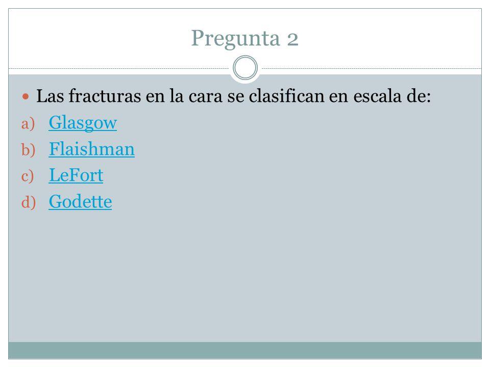 Pregunta 2 Las fracturas en la cara se clasifican en escala de: a) Glasgow Glasgow b) Flaishman Flaishman c) LeFort LeFort d) Godette Godette