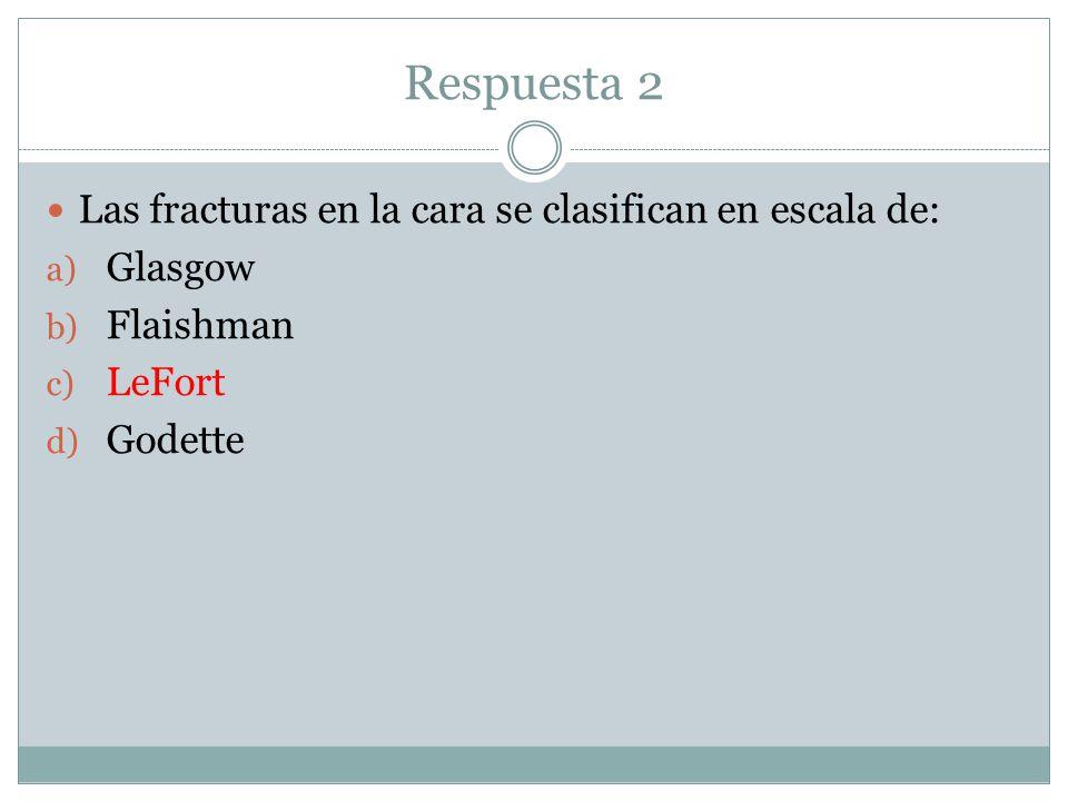 Respuesta 2 Las fracturas en la cara se clasifican en escala de: a) Glasgow b) Flaishman c) LeFort d) Godette