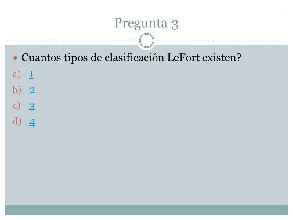 Pregunta 3 Cuantos tipos de clasificación LeFort existen? a) 1 1 b) 2 2 c) 3 3 d) 4 4
