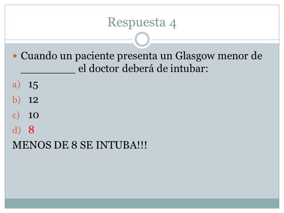 Respuesta 4 Cuando un paciente presenta un Glasgow menor de ________ el doctor deberá de intubar: a) 15 b) 12 c) 10 d) 8 MENOS DE 8 SE INTUBA!!!