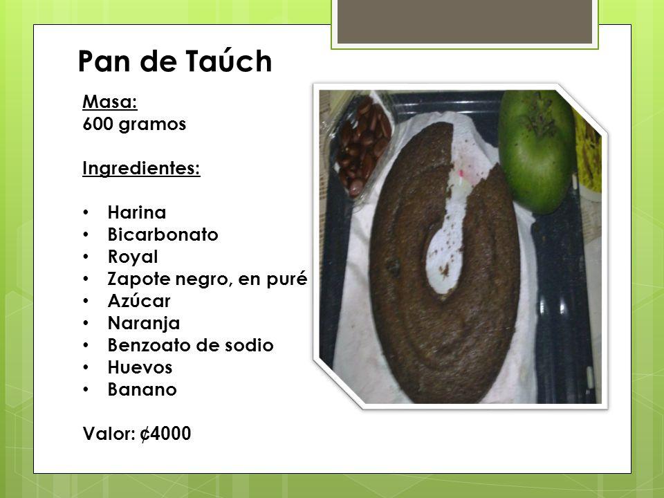 Pan de Taúch Masa: 600 gramos Ingredientes: Harina Bicarbonato Royal Zapote negro, en puré Azúcar Naranja Benzoato de sodio Huevos Banano Valor: ¢4000