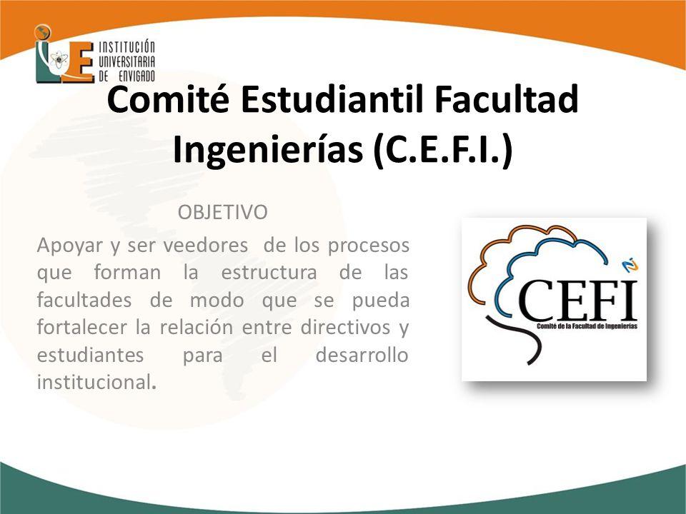 Comité Estudiantil Facultad Ingenierías (C.E.F.I.) OBJETIVO Apoyar y ser veedores de los procesos que forman la estructura de las facultades de modo que se pueda fortalecer la relación entre directivos y estudiantes para el desarrollo institucional.