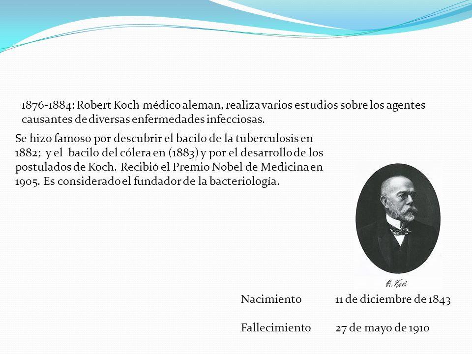1876-1884: Robert Koch médico aleman, realiza varios estudios sobre los agentes causantes de diversas enfermedades infecciosas. Nacimiento11 de diciem