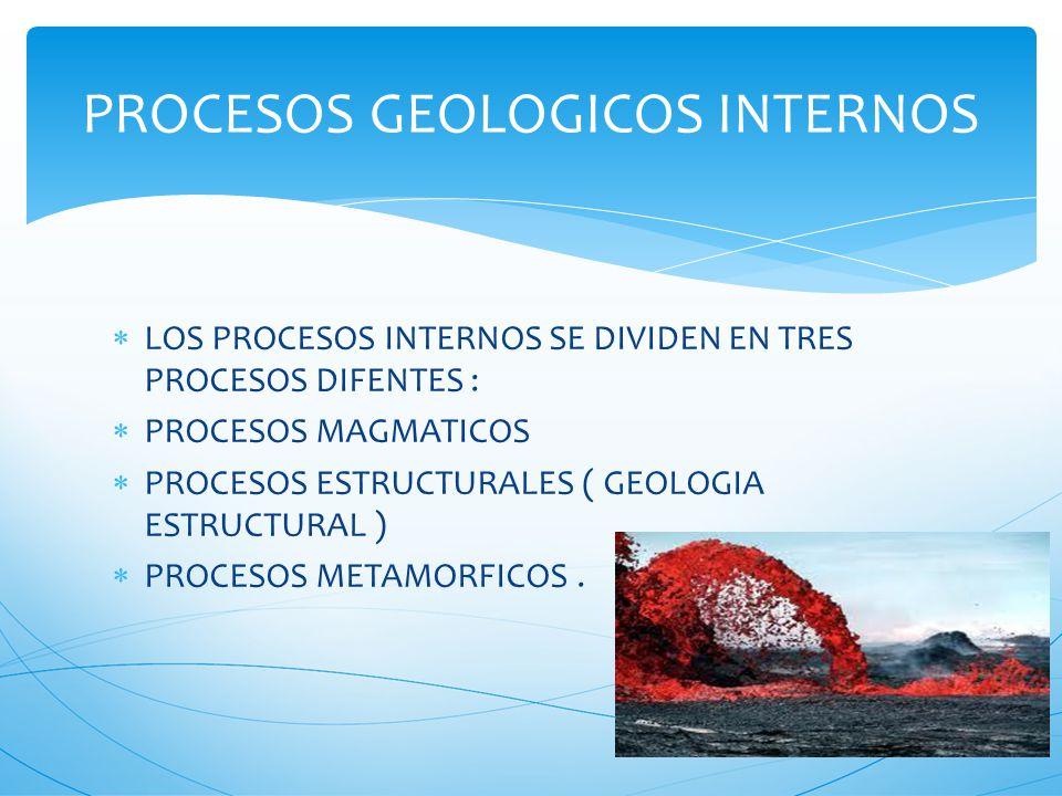 LLAMAMOS PROCESOS GEOLOGICOS A LAS MANIFESTACIONES DE LA FURZAS QUE ACTUAN EN LA TIERRA MODIFICANDO SU COMPOSICION ESTRUCTURA INTERNA Y CONFIGURACION EXTERIOR PROCESOS INTERNO SON IMPULSADOS POR GRANDES FUENTES ENERGICAS SITUADAS EN PARTES PROFUNDAS DE LA TIERRA ( ENERGIA CALORICA, GEOTERMICA) PROCESO EXTERNOS SON IMPULSADOS POR LA ENERGIA SOLAR A TRAVES DE LA ATMOSFERAS Y LOS OCEANOS DONDE EL AIRE Y EL AGUA ENTRAN EN CONTACTO CON LA LITOSFERA PROCESO GEOLOGICOS
