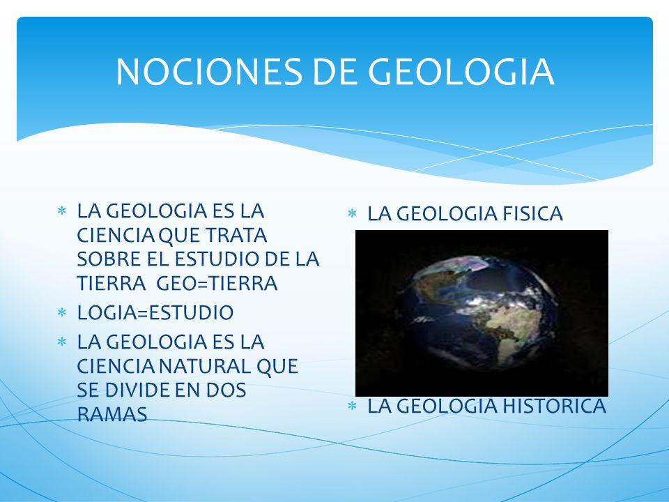 NOCIONES DE GEOLOGIA LA GEOLOGIA ES LA CIENCIA QUE TRATA SOBRE EL ESTUDIO DE LA TIERRA GEO=TIERRA LOGIA=ESTUDIO LA GEOLOGIA ES LA CIENCIA NATURAL QUE SE DIVIDE EN DOS RAMAS LA GEOLOGIA FISICA LA GEOLOGIA HISTORICA