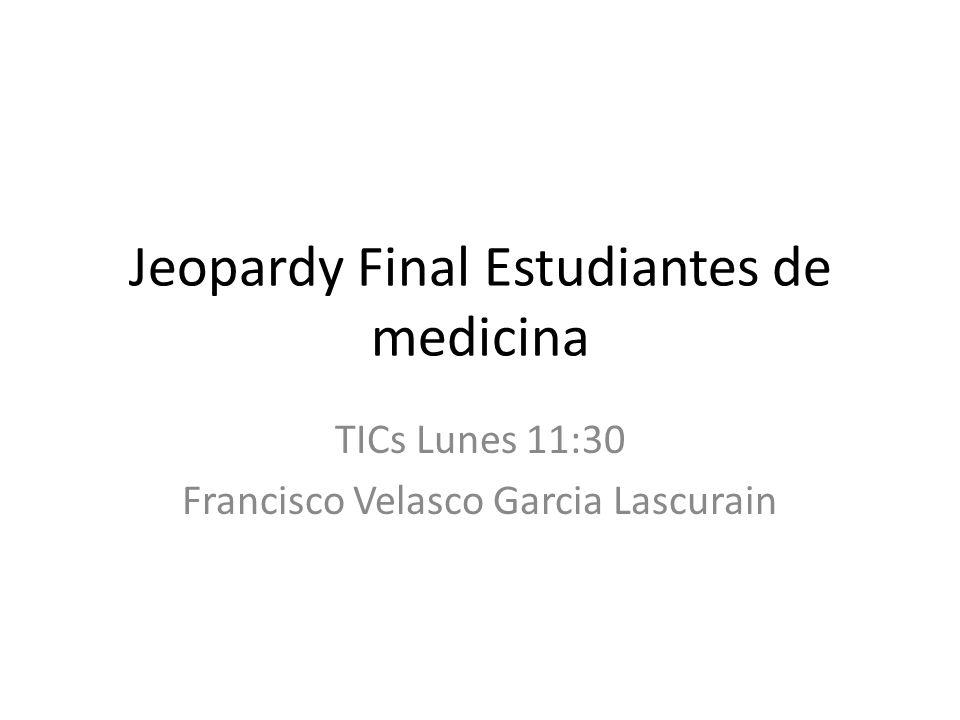 Jeopardy Final Estudiantes de medicina TICs Lunes 11:30 Francisco Velasco Garcia Lascurain