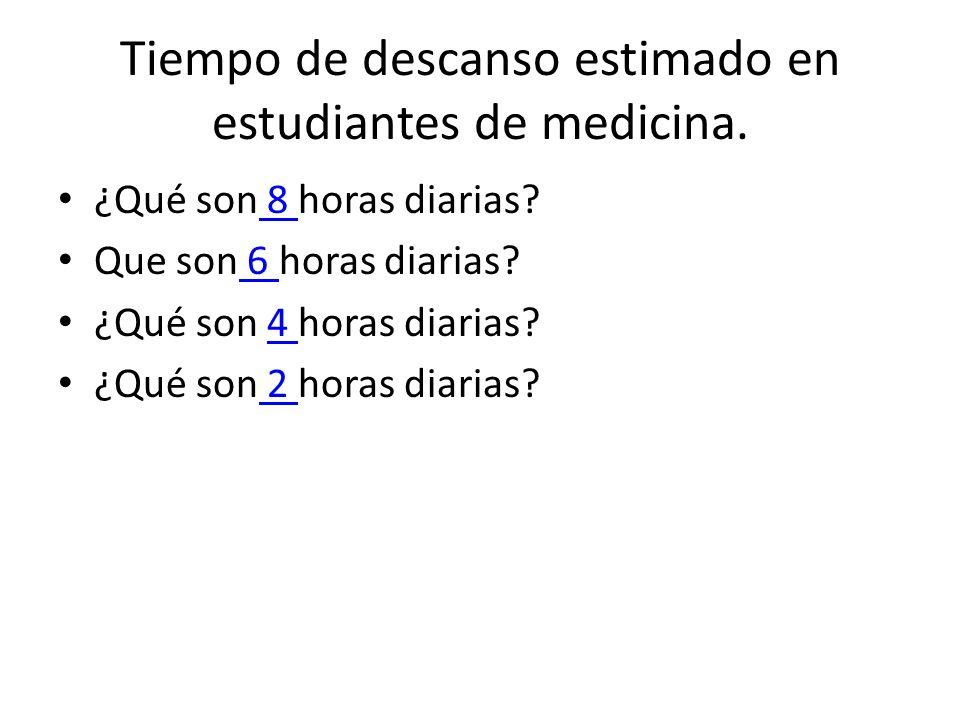 Tiempo de descanso estimado en estudiantes de medicina. ¿Qué son 8 horas diarias? 8 Que son 6 horas diarias? 6 ¿Qué son 4 horas diarias?4 ¿Qué son 2 h