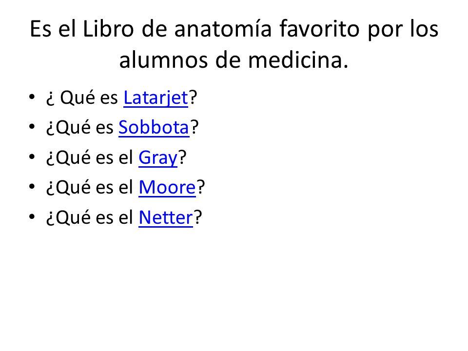 Es el Libro de anatomía favorito por los alumnos de medicina. ¿ Qué es Latarjet?Latarjet ¿Qué es Sobbota?Sobbota ¿Qué es el Gray?Gray ¿Qué es el Moore