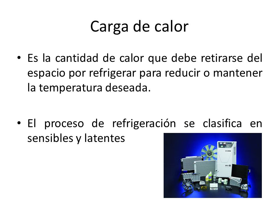 Carga de calor Es la cantidad de calor que debe retirarse del espacio por refrigerar para reducir o mantener la temperatura deseada. El proceso de ref