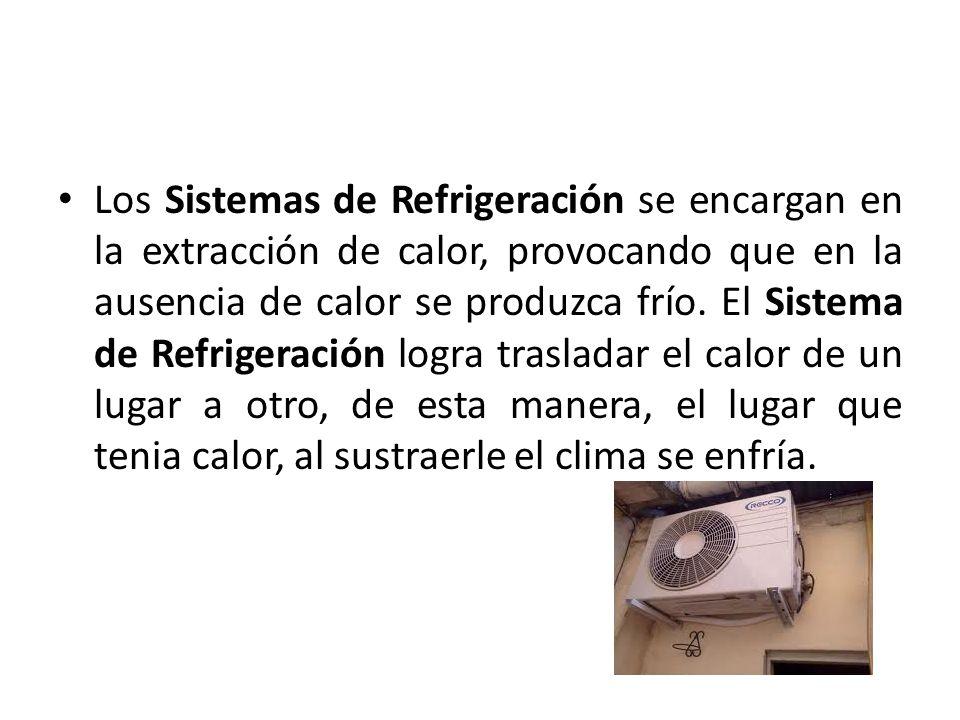 Los Sistemas de Refrigeración se encargan en la extracción de calor, provocando que en la ausencia de calor se produzca frío. El Sistema de Refrigerac