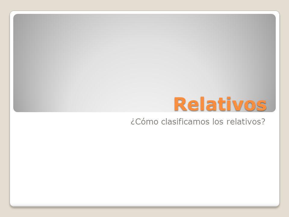 Relativos ¿Cómo clasificamos los relativos?