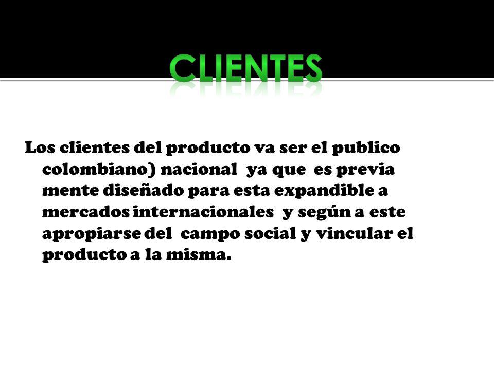 Los clientes del producto va ser el publico colombiano) nacional ya que es previa mente diseñado para esta expandible a mercados internacionales y seg