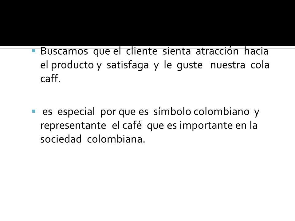 Buscamos que el cliente sienta atracción hacia el producto y satisfaga y le guste nuestra cola caff. es especial por que es símbolo colombiano y repre