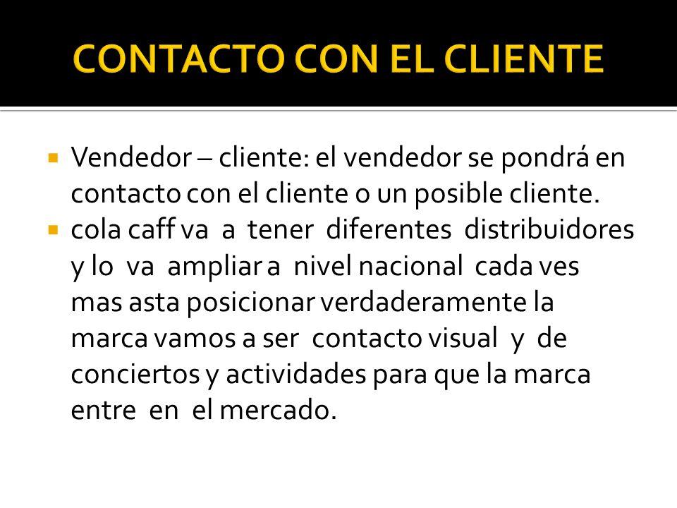 Vendedor – cliente: el vendedor se pondrá en contacto con el cliente o un posible cliente. cola caff va a tener diferentes distribuidores y lo va ampl