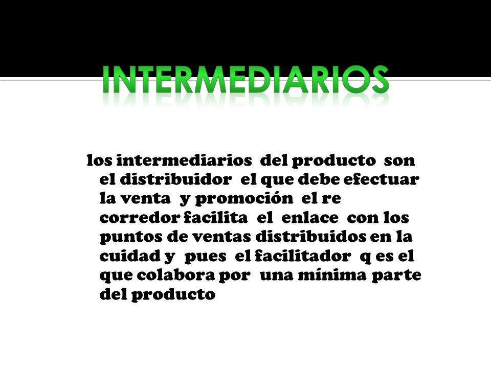 los intermediarios del producto son el distribuidor el que debe efectuar la venta y promoción el re corredor facilita el enlace con los puntos de vent