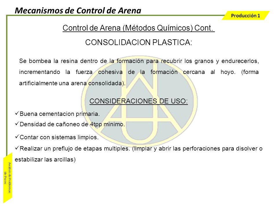 Producción 1 Análisis de Problemas de Pozos Control de Arena (Métodos Químicos) Cont. CONSOLIDACION PLASTICA: CONSIDERACIONES DE USO: Buena cementacio