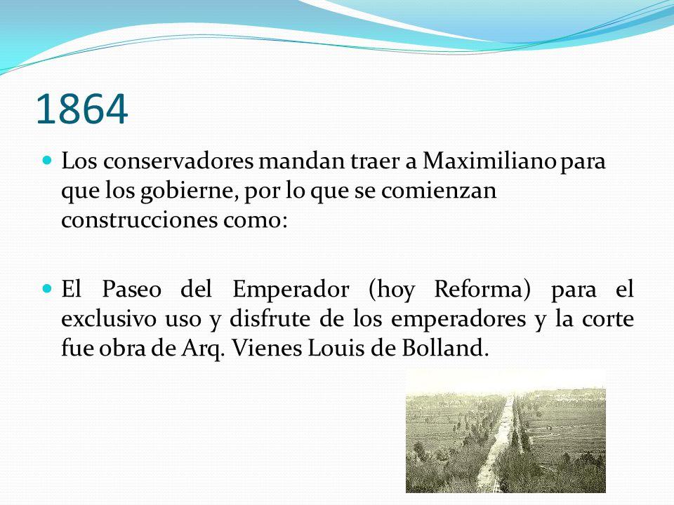 1864 Los conservadores mandan traer a Maximiliano para que los gobierne, por lo que se comienzan construcciones como: El Paseo del Emperador (hoy Refo