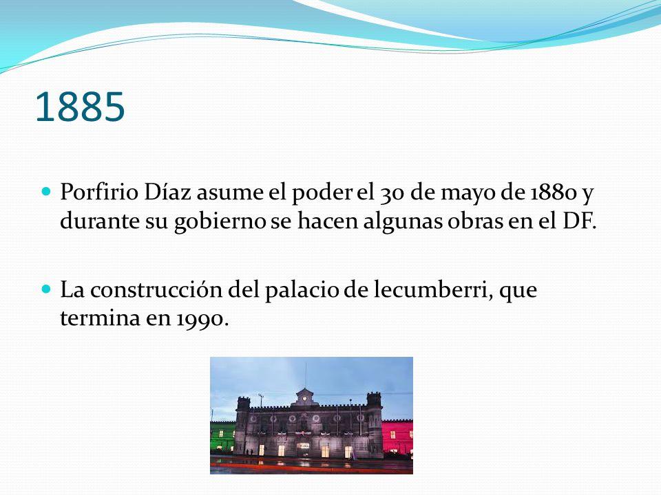 1885 Porfirio Díaz asume el poder el 30 de mayo de 1880 y durante su gobierno se hacen algunas obras en el DF. La construcción del palacio de lecumber