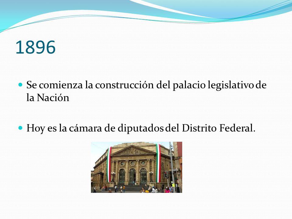 1896 Se comienza la construcción del palacio legislativo de la Nación Hoy es la cámara de diputados del Distrito Federal.