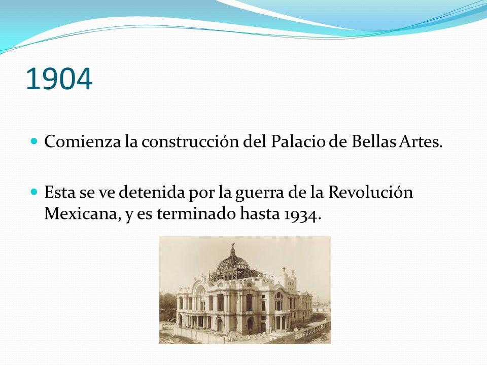 1904 Comienza la construcción del Palacio de Bellas Artes. Esta se ve detenida por la guerra de la Revolución Mexicana, y es terminado hasta 1934.