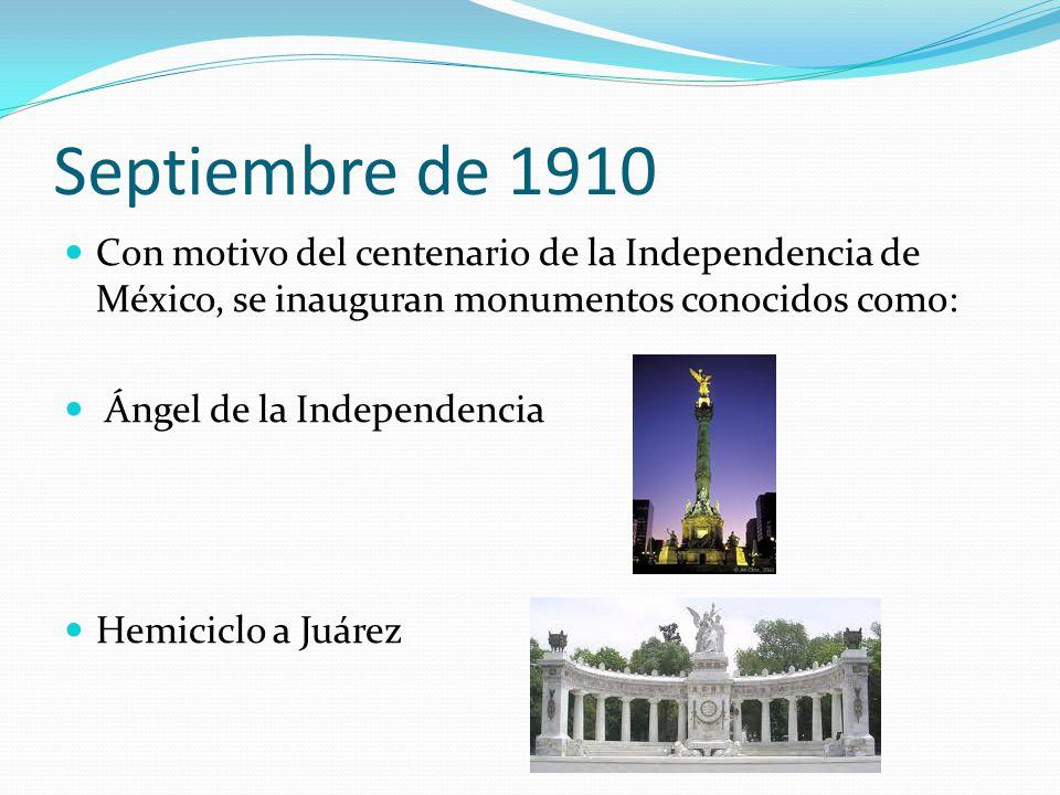 Septiembre de 1910 Con motivo del centenario de la Independencia de México, se inauguran monumentos conocidos como: Ángel de la Independencia Hemicicl
