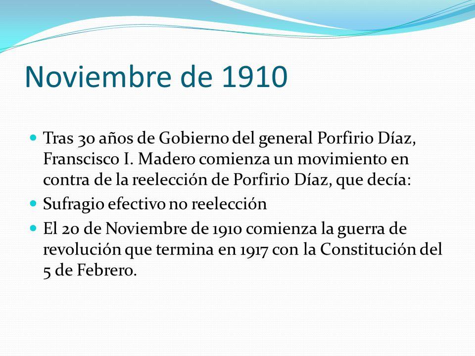 Noviembre de 1910 Tras 30 años de Gobierno del general Porfirio Díaz, Franscisco I. Madero comienza un movimiento en contra de la reelección de Porfir