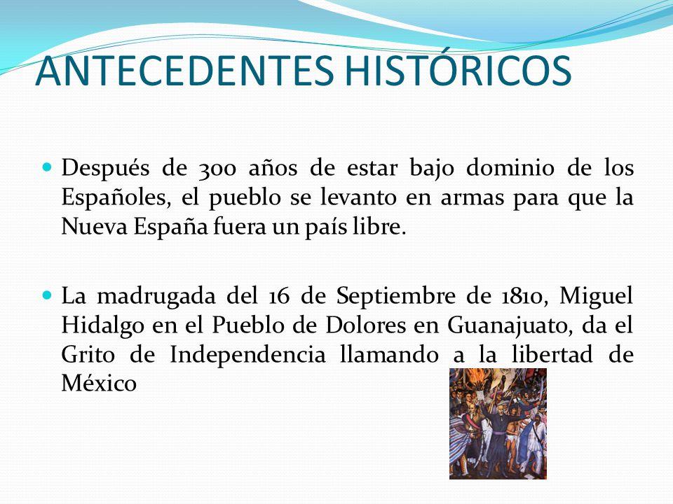 ANTECEDENTES HISTÓRICOS Después de 300 años de estar bajo dominio de los Españoles, el pueblo se levanto en armas para que la Nueva España fuera un pa