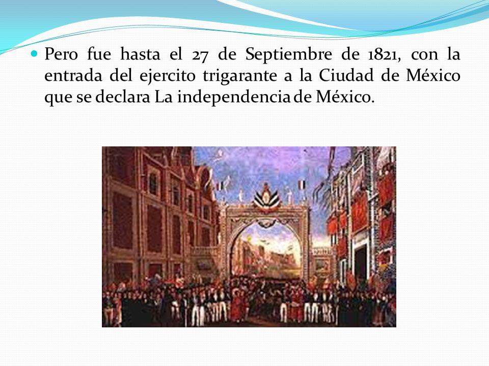 Pero fue hasta el 27 de Septiembre de 1821, con la entrada del ejercito trigarante a la Ciudad de México que se declara La independencia de México.