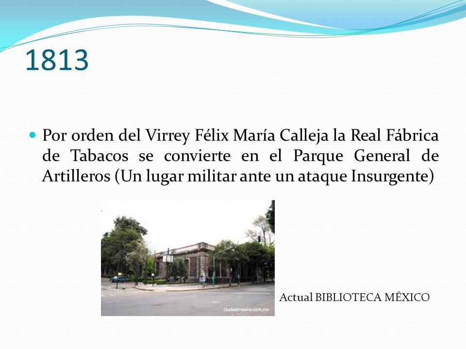 1813 Por orden del Virrey Félix María Calleja la Real Fábrica de Tabacos se convierte en el Parque General de Artilleros (Un lugar militar ante un ata