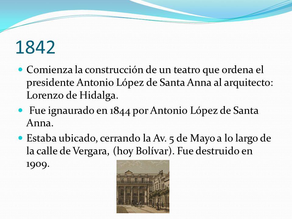 1842 Comienza la construcción de un teatro que ordena el presidente Antonio López de Santa Anna al arquitecto: Lorenzo de Hidalga. Fue ignaurado en 18