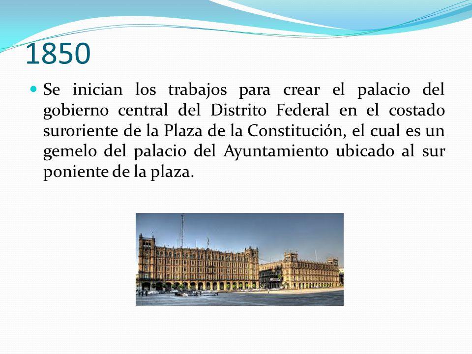 1850 Se inician los trabajos para crear el palacio del gobierno central del Distrito Federal en el costado suroriente de la Plaza de la Constitución,