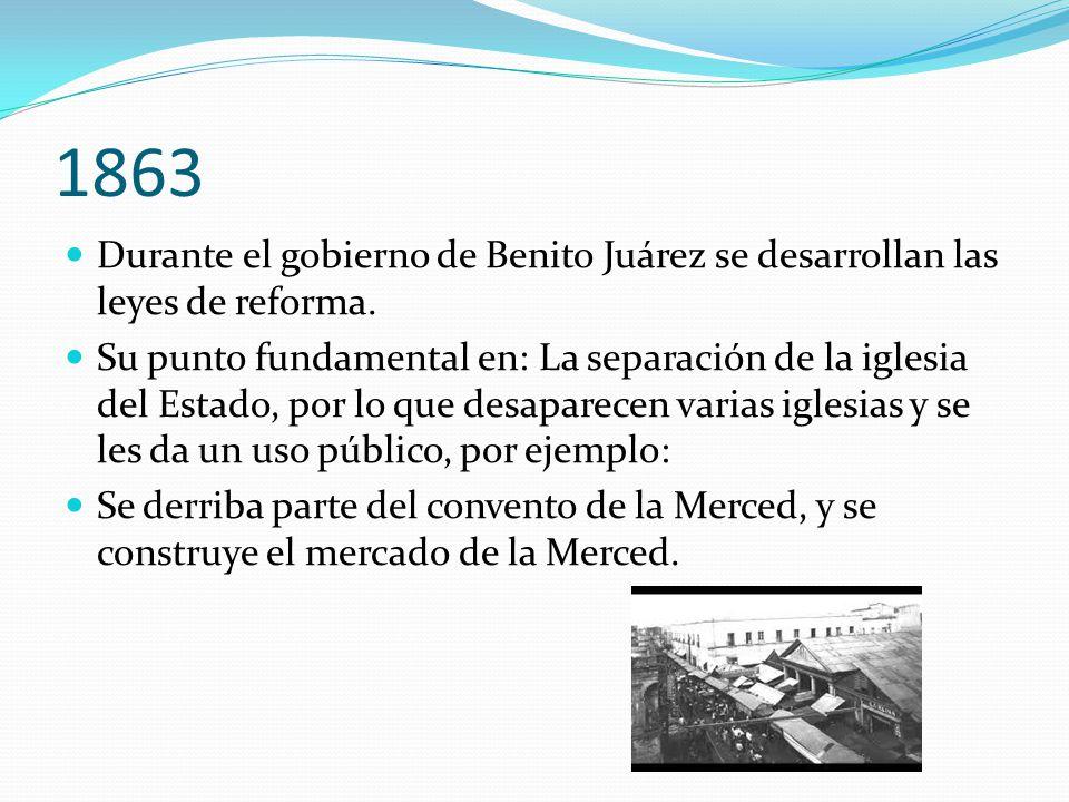 1863 Durante el gobierno de Benito Juárez se desarrollan las leyes de reforma. Su punto fundamental en: La separación de la iglesia del Estado, por lo