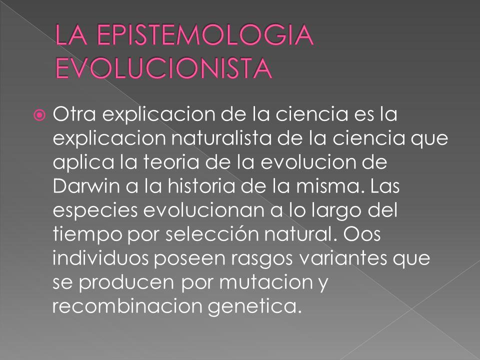 Otra explicacion de la ciencia es la explicacion naturalista de la ciencia que aplica la teoria de la evolucion de Darwin a la historia de la misma.