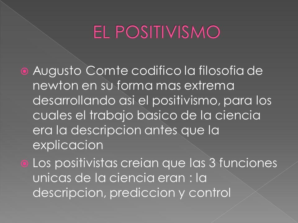 Augusto Comte codifico la filosofia de newton en su forma mas extrema desarrollando asi el positivismo, para los cuales el trabajo basico de la ciencia era la descripcion antes que la explicacion Los positivistas creian que las 3 funciones unicas de la ciencia eran : la descripcion, prediccion y control
