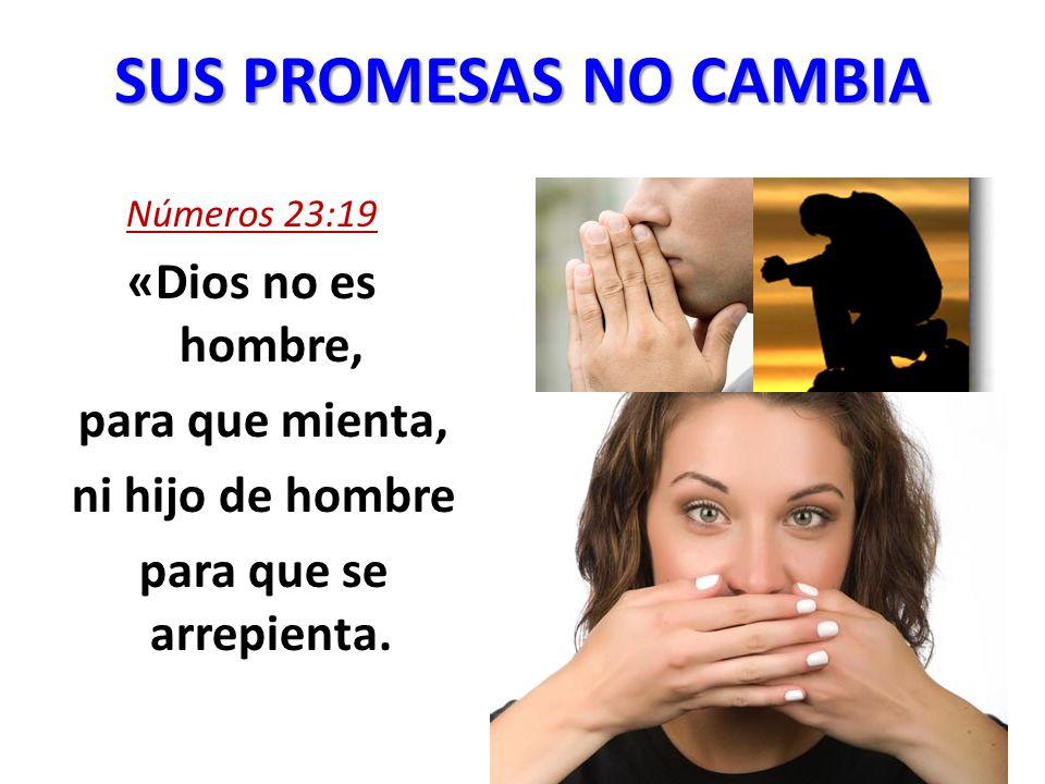 SUS PROMESAS NO CAMBIA Números 23:19 «Dios no es hombre, para que mienta, ni hijo de hombre para que se arrepienta.