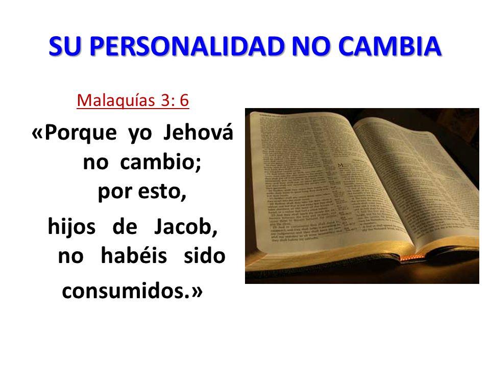 SU PERSONALIDAD NO CAMBIA Malaquías 3: 6 «Porque yo Jehová no cambio; por esto, hijos de Jacob, no habéis sido consumidos.»