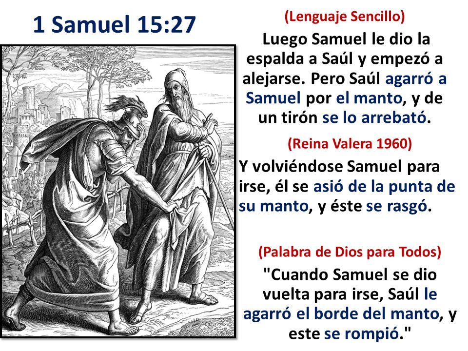 (Reina Valera 1960) Y volviéndose Samuel para irse, él se asió de la punta de su manto, y éste se rasgó. (Palabra de Dios para Todos)