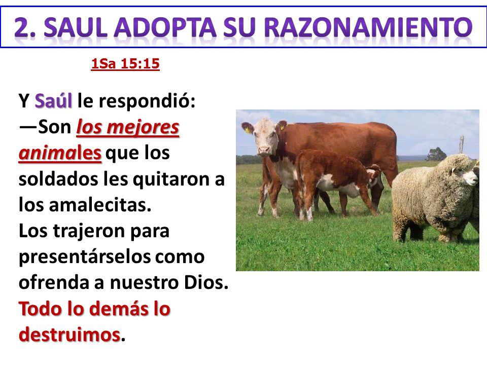 1Sa 15:15 Saúl los mejores animales Y Saúl le respondió: Son los mejores animales que los soldados les quitaron a los amalecitas. Los trajeron para pr