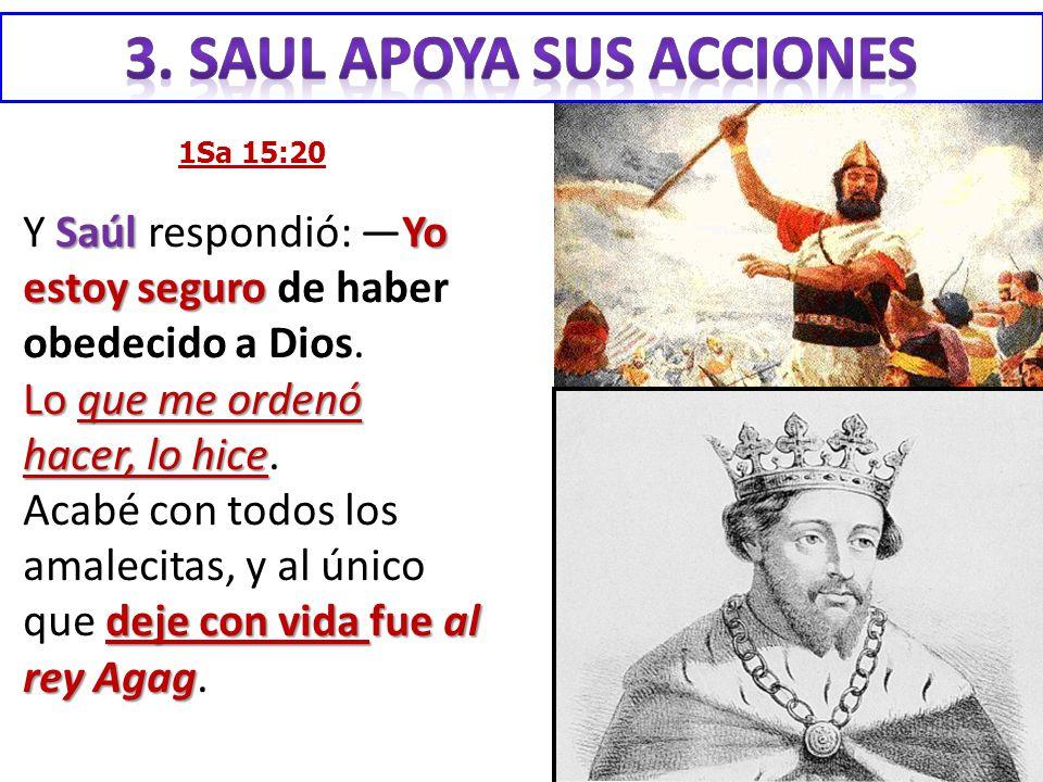 1Sa 15:20 SaúlYo estoy seguro Y Saúl respondió: Yo estoy seguro de haber obedecido a Dios. Lo que me ordenó hacer, lo hice Lo que me ordenó hacer, lo