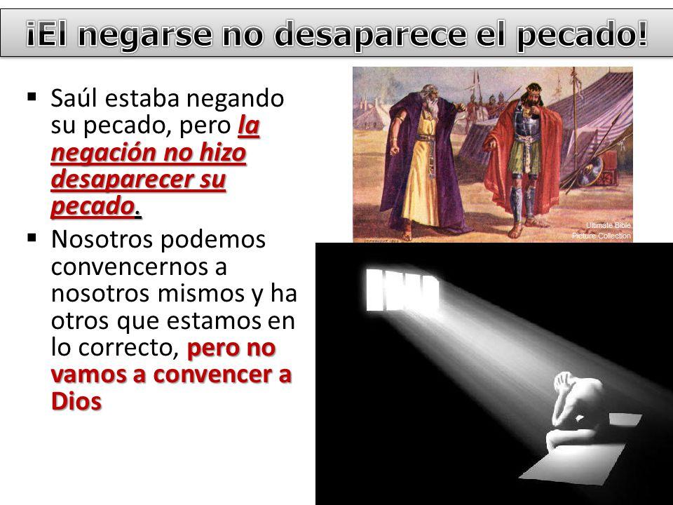 la negación no hizo desaparecer su pecado. Saúl estaba negando su pecado, pero la negación no hizo desaparecer su pecado. pero no vamos a convencer a
