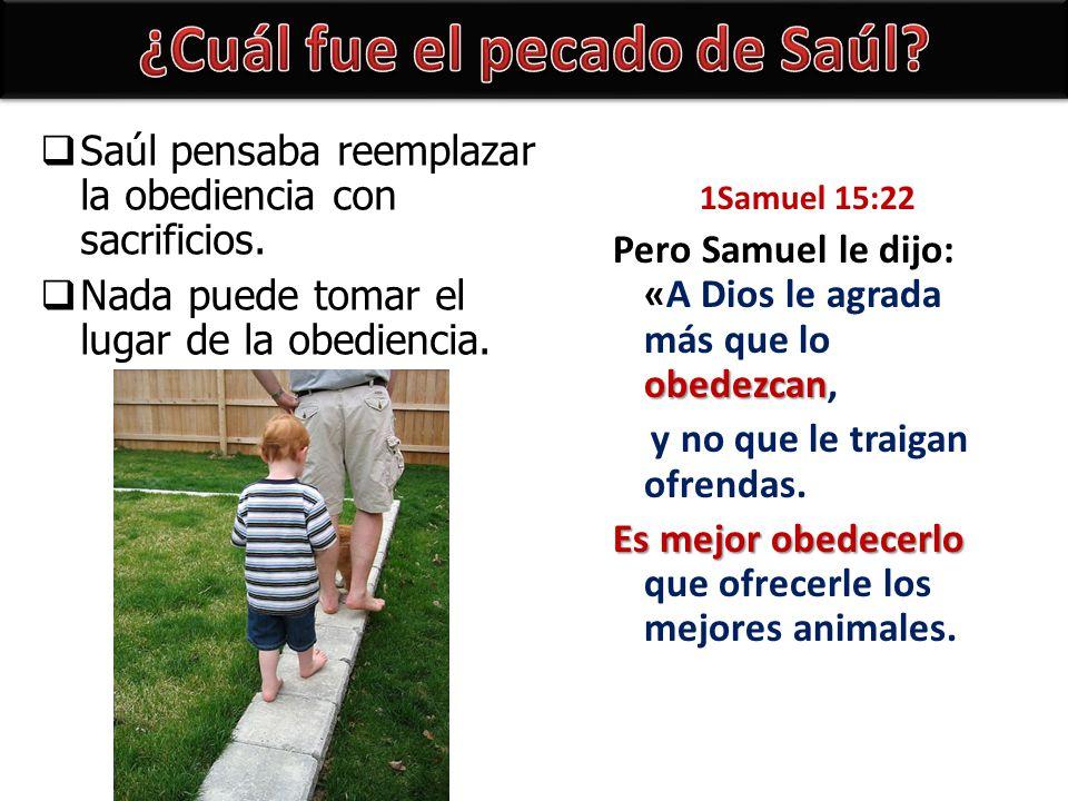 Saúl pensaba reemplazar la obediencia con sacrificios. Nada puede tomar el lugar de la obediencia. 1Samuel 15:22 obedezcan Pero Samuel le dijo: «A Dio