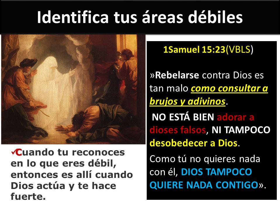 Identifica tus áreas débiles 1Samuel 15:23 (VBLS) »Rebelarse contra Dios es tan malo como consultar a brujos y adivinos. NO ESTÁ BIEN adorar a dioses