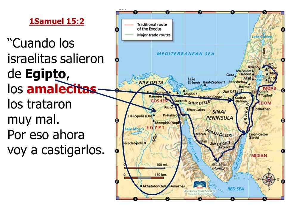 1Samuel 15:2 Cuando los israelitas salieron de Egipto, los amalecitas los trataron muy mal. Por eso ahora voy a castigarlos.